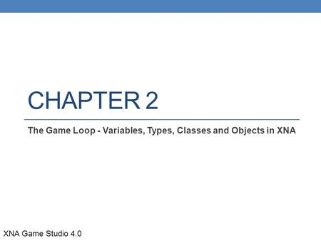CHAPTER 2 The Game Loop - Variables, Types, Classes and Objects in XNA XNA Game Studio 4.0.