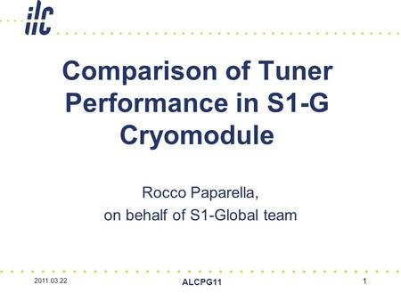 2011.03.22 ALCPG11 1 Comparison of Tuner Performance in S1-G Cryomodule Rocco Paparella, on behalf of S1-Global team.