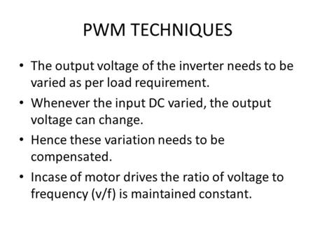 PWM TECHNIQUES The output voltage of the inverter needs to be varied as per load requirement. Whenever the input DC varied, the output voltage can change.