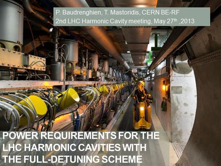 POWER REQUIREMENTS FOR THE LHC HARMONIC CAVITIES WITH THE FULL-DETUNING SCHEME P. Baudrenghien, T. Mastoridis, CERN BE-RF 2nd LHC Harmonic Cavity meeting,
