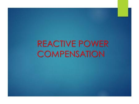 REACTIVE POWER COMPENSATION REACTIVE POWER COMPENSATION.