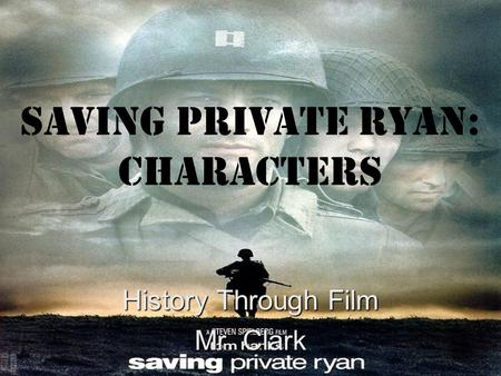 Saving Private Ryan: Characters History Through Film Mr. Clark.