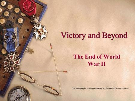 Victory and Beyond The End of World War II The photographs in this presentation are from the AP Photo Archives.