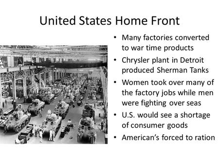 United States Home Front Many factories converted to war time products Chrysler plant in Detroit produced Sherman Tanks Women took over many of the factory.
