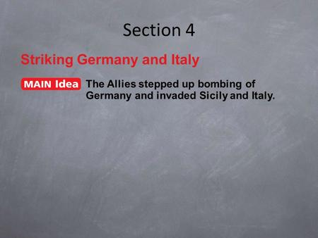 Section 4 Striking Germany and Italy The Allies stepped up bombing of Germany and invaded Sicily and Italy.