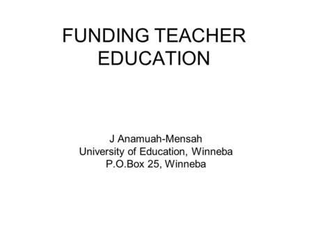FUNDING TEACHER EDUCATION J Anamuah-Mensah University of Education, Winneba P.O.Box 25, Winneba.