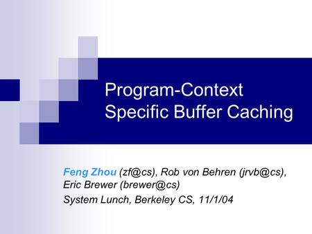 Program-Context Specific Buffer Caching Feng Zhou Rob von Behren Eric Brewer System Lunch, Berkeley CS, 11/1/04.