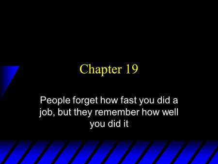 Chapter 19 People forget how fast you did a job, but they remember how well you did it.