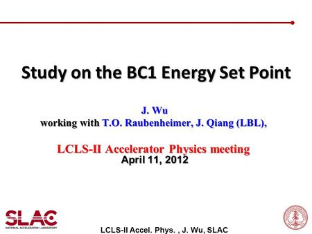 J. Wu J. Wu working with T.O. Raubenheimer, J. Qiang (LBL), LCLS-II Accelerator Physics meeting April 11, 2012 Study on the BC1 Energy Set Point LCLS-II.