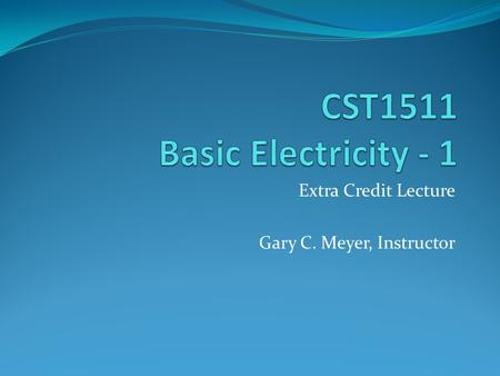 Extra Credit Lecture Gary C. Meyer, Instructor. Basic Electricity Electrical Terms and Units Electromotive Force – Volts Current – Amperes Resistance.