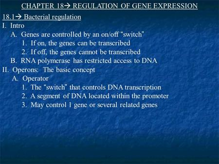 "CHAPTER 18  REGULATION OF GENE EXPRESSION 18.1  Bacterial regulation I. Intro A. Genes are controlled by an on/off ""switch "" 1. If on, the genes can."