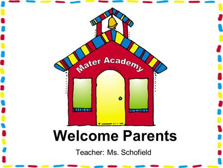 Teacher: Ms. Schofield Welcome Parents. School Policy School Starts 8:15 a.m. Dismissal 2:45 p.m. (Wednesdays) 1:45 p.m.