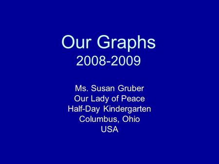 Our Graphs 2008-2009 Ms. Susan Gruber Our Lady of Peace Half-Day Kindergarten Columbus, Ohio USA.
