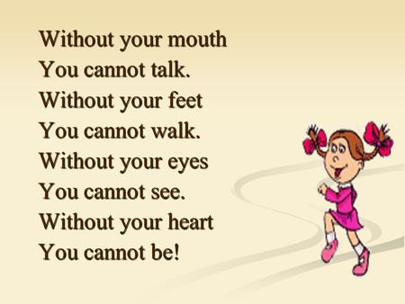 Without your mouth You cannot talk. Without your feet You cannot walk. Without your eyes You cannot see. Without your heart You cannot be!