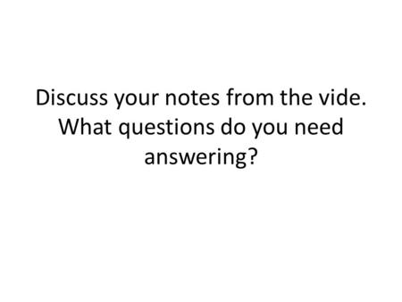 Discuss your notes from the vide. What questions do you need answering?