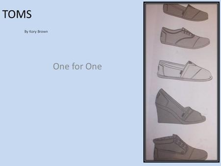TOMS By Kory Brown One for One. TOMS When many people think of shoes, they usually aren't thinking of debilitating and disfiguring diseases.