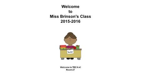 Welcome to Miss Brinson's Class 2015-2016 Welcome to TEC K-4! Room 27.