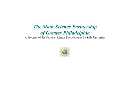 The Math Science Partnership of Greater Philadelphia A Program of the National Science Foundation at La Salle University.