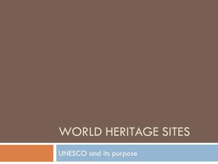 WORLD HERITAGE SITES UNESCO and its purpose. World Heritage Sites  UNESCO (United Nations Educational & Scientific Organization) recognizes particularly.