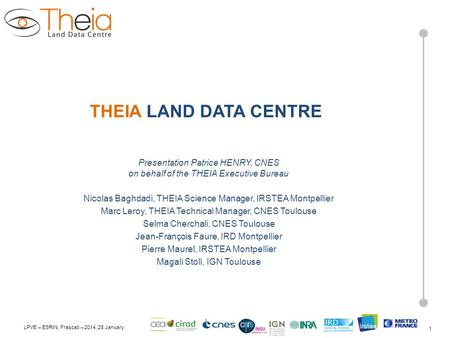LPVE – ESRIN, Frascati – 2014, 28 January THEIA LAND DATA CENTRE Presentation Patrice HENRY, CNES on behalf of the THEIA Executive Bureau Nicolas Baghdadi,