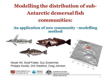 Modelling the distribution of sub- Antarctic demersal fish communities: An application of new community –modelling method 1 Nicole Hill, Scott Foster,