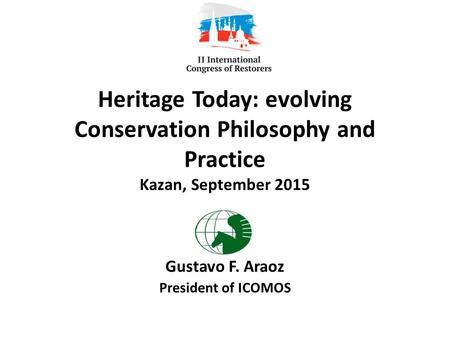 Heritage Today: evolving Conservation Philosophy and Practice Kazan, September 2015 Gustavo F. Araoz President of ICOMOS.