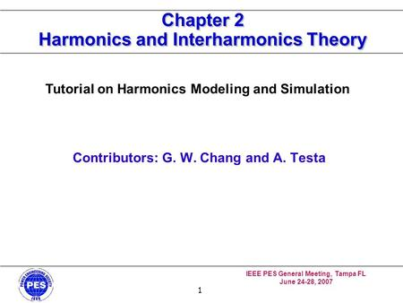 IEEE PES General Meeting, Tampa FL June 24-28, 2007 1 Chapter 2 Harmonics and Interharmonics Theory Contributors: G. W. Chang and A. Testa Tutorial on.