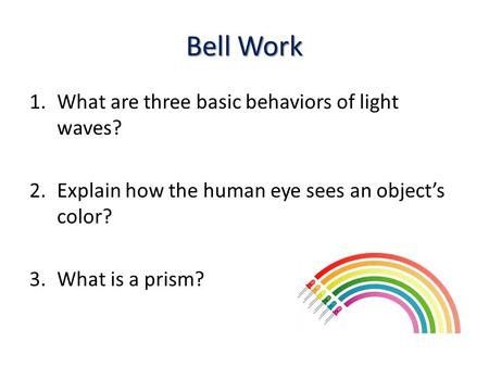 Bell Work 1.What are three basic behaviors of light waves? 2.Explain how the human eye sees an object's color? 3.What is a prism?