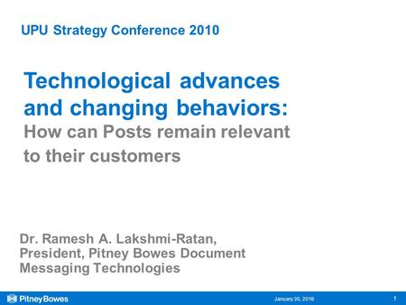 January 30, 2016 1 UPU Strategy Conference 2010 Dr. Ramesh A. Lakshmi-Ratan, President, Pitney Bowes Document Messaging Technologies Technological advances.
