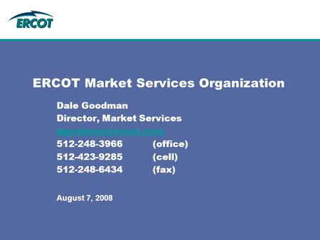 ERCOT Market Services Organization Dale Goodman Director, Market Services 512-248-3966(office) 512-423-9285(cell) 512-248-6434(fax)