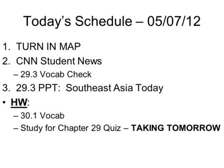 Today's Schedule – 05/07/12 1. TURN IN MAP 2. CNN Student News –29.3 Vocab Check 3. 29.3 PPT: Southeast Asia Today HW: –30.1 Vocab –Study for Chapter 29.