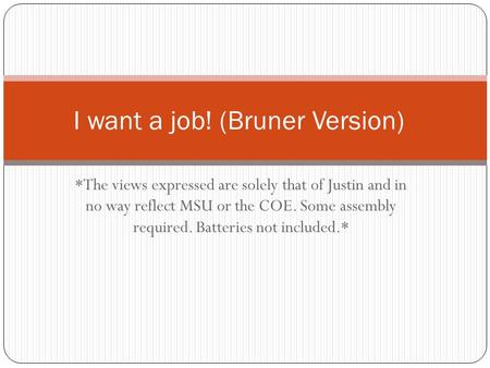 *The views expressed are solely that of Justin and in no way reflect MSU or the COE. Some assembly required. Batteries not included.* I want a job! (Bruner.