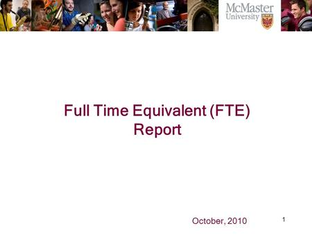 1 The Campaign for McMaster University Full Time Equivalent (FTE) Report October, 2010.