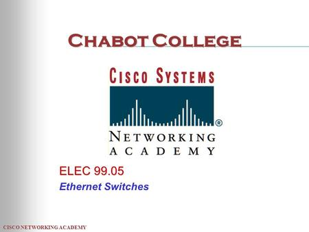 CISCO NETWORKING ACADEMY Chabot College ELEC 99.05 Ethernet Switches.