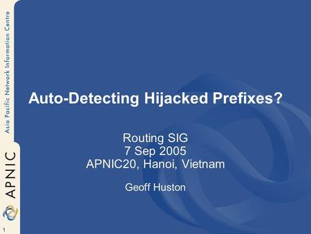 1 Auto-Detecting Hijacked Prefixes? Routing SIG 7 Sep 2005 APNIC20, Hanoi, Vietnam Geoff Huston.
