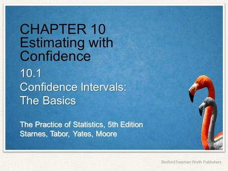 The Practice of Statistics, 5th Edition Starnes, Tabor, Yates, Moore Bedford Freeman Worth Publishers CHAPTER 10 Estimating with Confidence 10.1 Confidence.