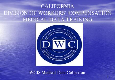 1 CALIFORNIA DIVISION OF WORKERS' COMPENSATION MEDICAL DATA TRAINING WCIS Medical Data Collection.