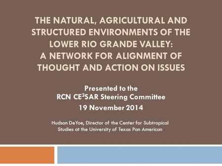 THE NATURAL, AGRICULTURAL AND STRUCTURED ENVIRONMENTS OF THE LOWER RIO GRANDE VALLEY: A NETWORK FOR ALIGNMENT OF THOUGHT AND ACTION ON ISSUES Presented.