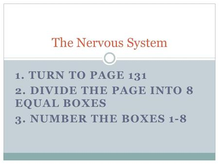 1. TURN TO PAGE 131 2. DIVIDE THE PAGE INTO 8 EQUAL BOXES 3. NUMBER THE BOXES 1-8 The Nervous System.