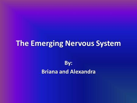 The Emerging Nervous System By: Briana and Alexandra.