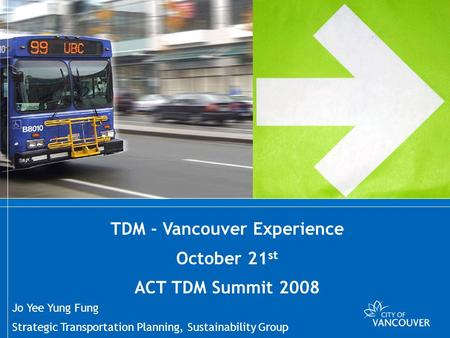 TDM - Vancouver Experiences Strategic Transportation Planning, Sustainability Group TDM - Vancouver Experience October 21 st ACT TDM Summit 2008 Jo Yee.