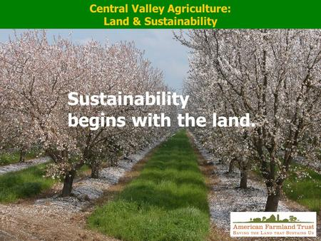 Central Valley Agriculture: Land & Sustainability Sustainability begins with the land.