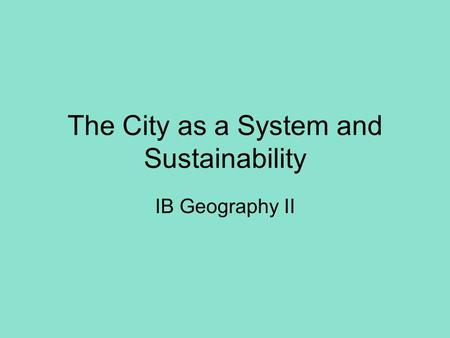The City as a System and Sustainability IB Geography II.