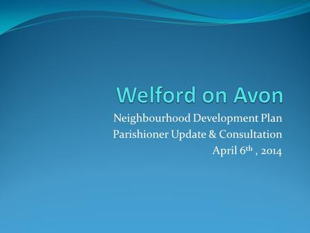 Neighbourhood Development Plan Parishioner Update & Consultation April 6 th, 2014.