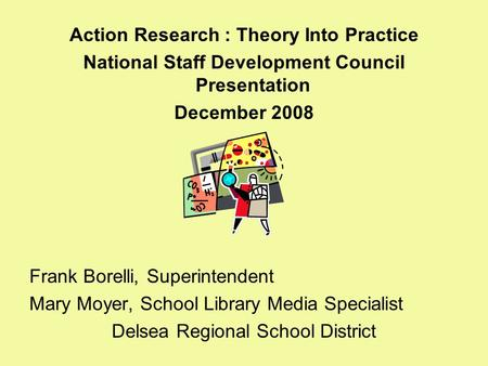 Action Research : Theory Into Practice National Staff Development Council Presentation December 2008 Frank Borelli, Superintendent Mary Moyer, School Library.