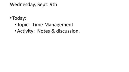 Wednesday, Sept. 9th Today: Topic: Time Management Activity: Notes & discussion.