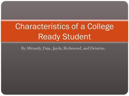 By:Mirandy, Daja, Jayda, Richmond, and Deiarius. Characteristics of a College Ready Student.