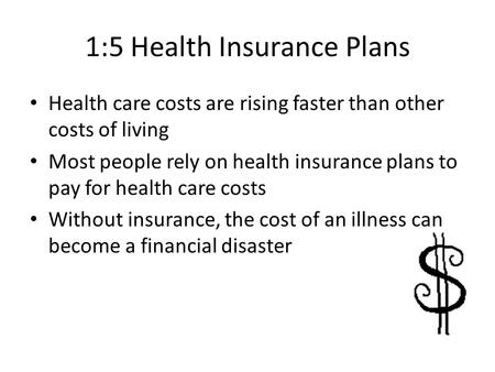 1:5 Health Insurance Plans Health care costs are rising faster than other costs of living Most people rely on health insurance plans to pay for health.