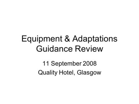 Equipment & Adaptations Guidance Review 11 September 2008 Quality Hotel, Glasgow.