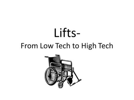 Lifts- From Low Tech to High Tech. Wheelchair ramps At Home At Work or School For the Car.